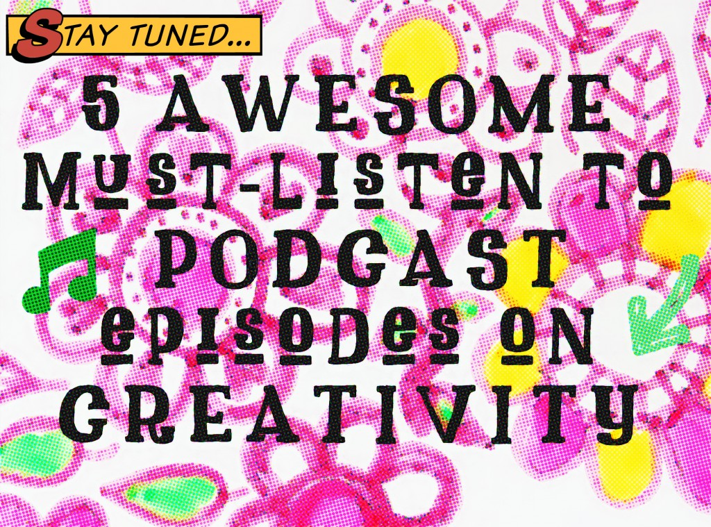 5 Awesome Must-Listen-to Podcast Episodes on Creativity! link list by iHanna