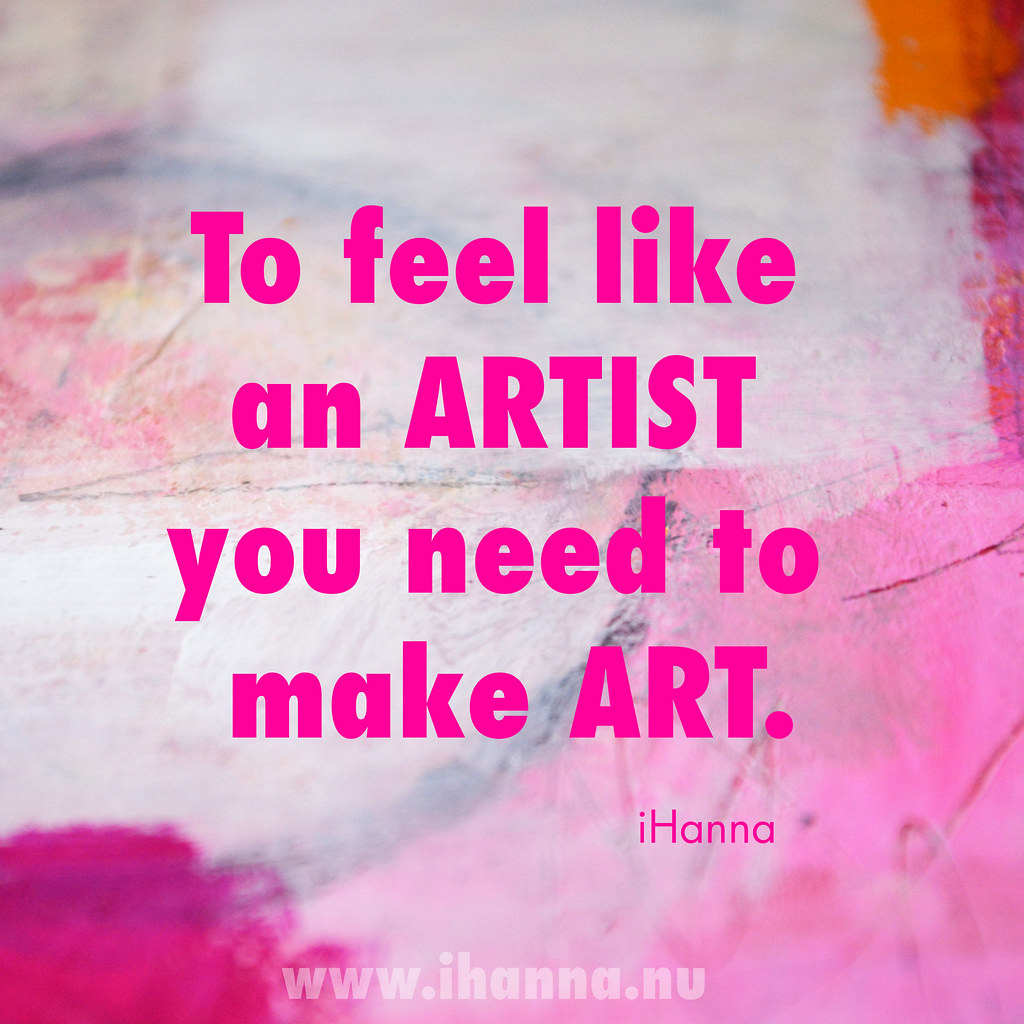 iHanna Quote of the Day: To feel like an artist you need to make art