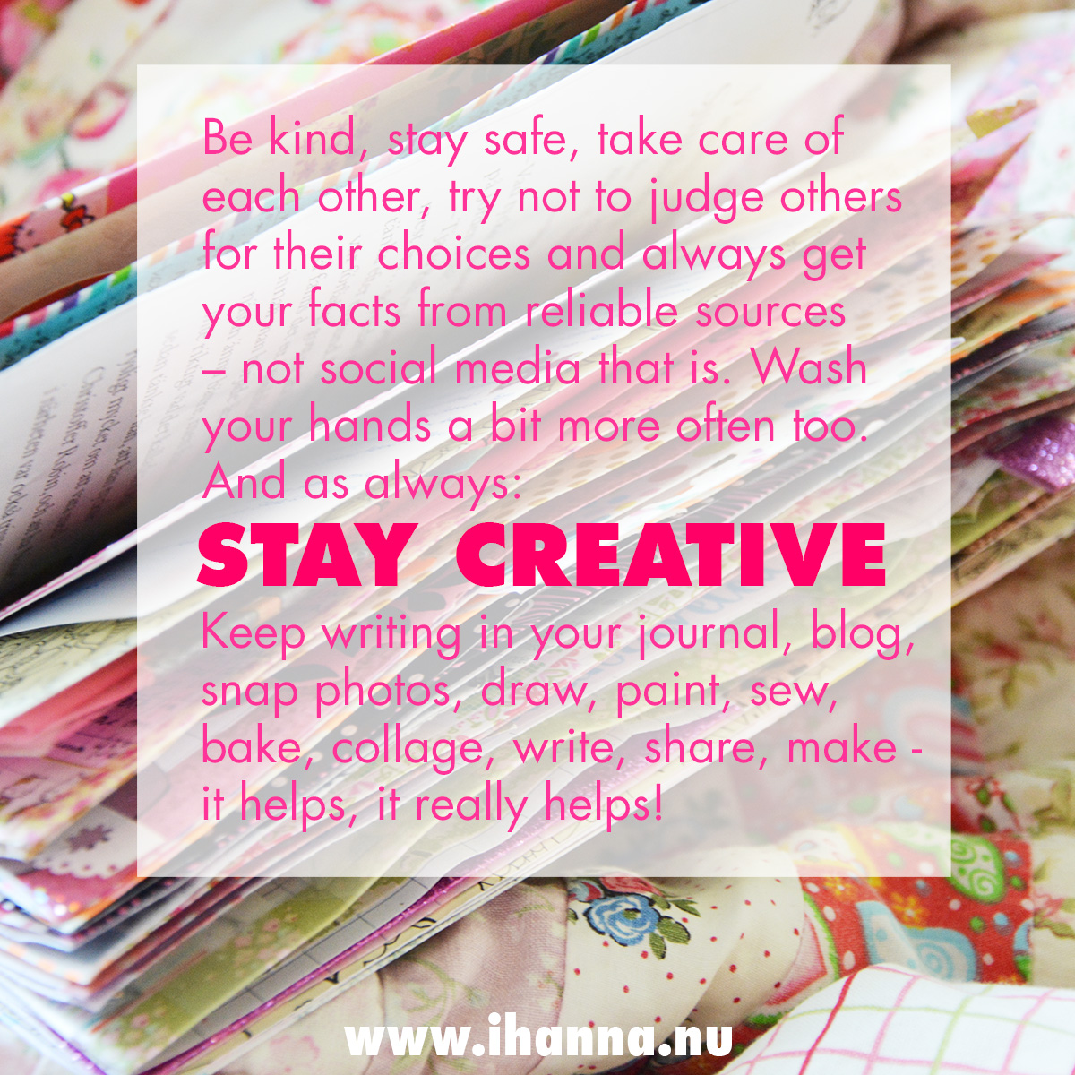 iHannas best advice for how to stay creative now on the blog (Be kind, stay safe, take care of each other, try not to judge others for their choices and get your facts from reliable sources - not social media! Wash your hands a bit more often. And as always I need to add : keep creating! Keep writing in your journal, painting, sewing, making and being creative. It helps, it really does.) #coronavirus #creativity #stayathome